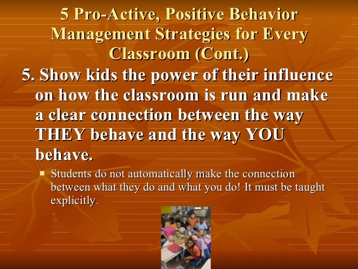 5 Pro-Active, Positive Behavior Management Strategies for Every Classroom (Cont.) <ul><li>5. Show kids the power of their ...