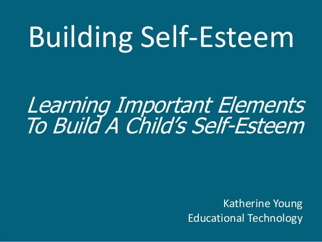 Building Self-EsteemLearning Important ElementsTo Build A Child's Self-Esteem                        Katherine Young      ...