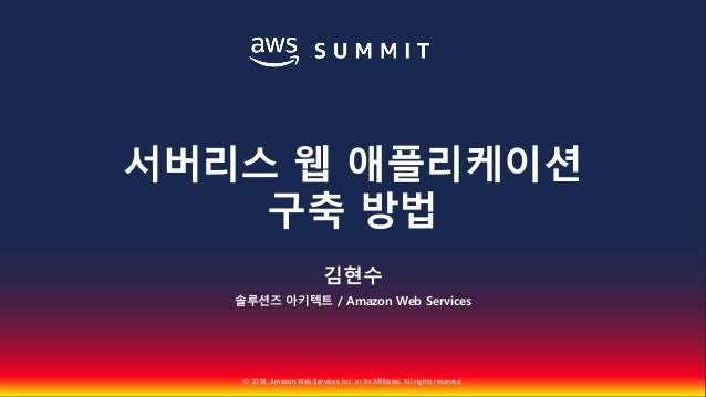 © 2018, Amazon Web Services, Inc. or Its Affiliates. All rights reserved. 김현수 솔루션즈 아키텍트 / Amazon Web Services 서버리스 웹 애플리케이...