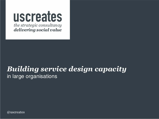 Building service design capacity in large organisations @uscreates the strategic consultancy delivering social value
