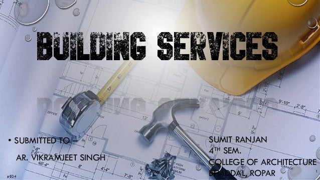 sr834 BUILDING SERVICES • SUBMITTED TO – AR. VIKRAMJEET SINGH 1 SUMIT RANJAN 4TH SEM. COLLEGE OF ARCHITECTURE BHADDAL, ROP...