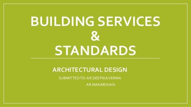BUILDING SERVICES & STANDARDS ARCHITECTURAL DESIGN SUBMITTEDTO:AR.DEEPIKAVERMA AR.MANMOHAN