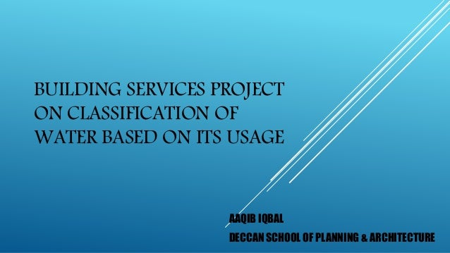 BUILDING SERVICES PROJECT ON CLASSIFICATION OF WATER BASED ON ITS USAGE AAQIB IQBAL DECCAN SCHOOL OF PLANNING & ARCHITECTU...