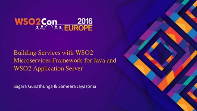 Building Services with WSO2 Microservices Framework for Java and WSO2 Application Server Sagara Gunathunga & Sameera Jayas...