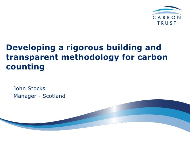 Developing a rigorous building and transparent methodology for carbon counting   John Stocks Manager - Scotland