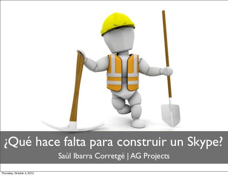 ¿Qué hace falta para construir un Skype?                            Saúl Ibarra Corretgé | AG ProjectsThursday, October 4,...
