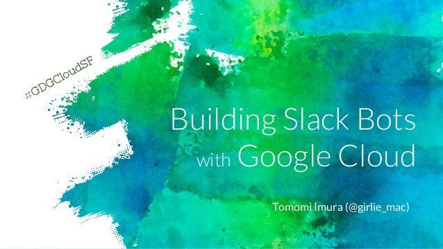 Building Slack Bots with Google Cloud Tomomi Imura (@girlie_mac) #GDGCloudSF