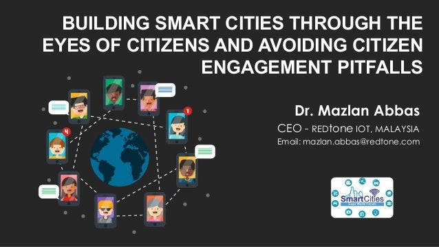 BUILDING SMART CITIES THROUGH THE EYES OF CITIZENS AND AVOIDING CITIZEN ENGAGEMENT PITFALLS Dr. Mazlan Abbas CEO - REDtone...