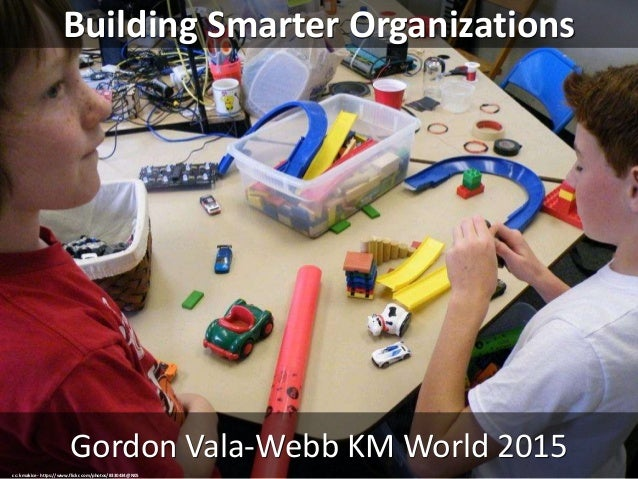 Building Smarter Organizations Gordon Vala-Webb KM World 2015 cc: kmakice - https://www.flickr.com/photos/8330434@N05
