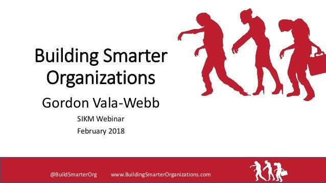 Building Smarter Organizations Gordon Vala-Webb SIKM Webinar February 2018 @BuildSmarterOrg www.BuildingSmarterOrganizatio...