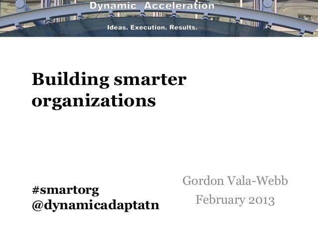 Building smarterorganizations                   Gordon Vala-Webb#smartorg@dynamicadaptatn    February 2013