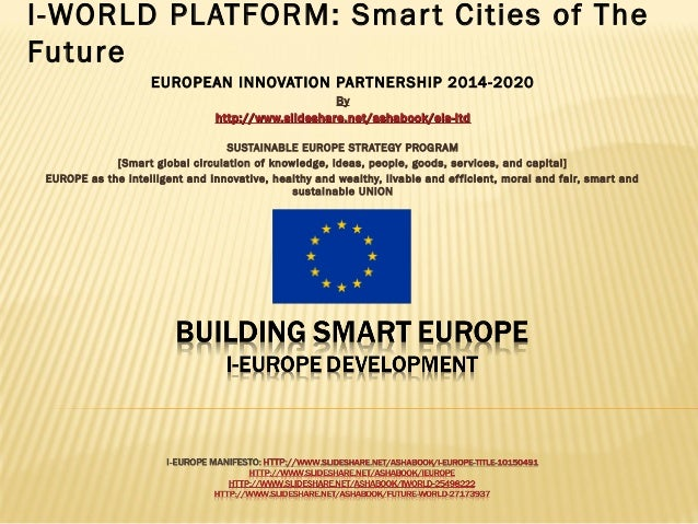 I-WORLD PLATFORM: Smar t Cities of The Future EUROPEAN INNOVATION PARTNERSHIP 2014-2020 By http://www.slideshare.net/ashab...