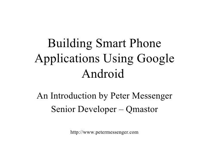 Building Smart Phone Applications Using Google Android   An Introduction by Peter Messenger Senior Developer – Qmastor htt...