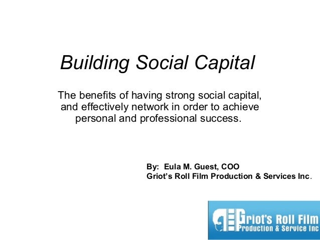 Building Social Capital The benefits of having strong social capital, and effectively network in order to achieve personal...