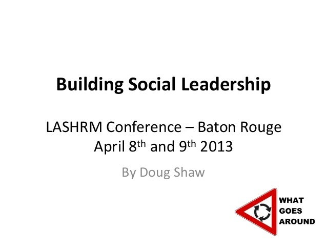 Building Social LeadershipLASHRM Conference – Baton Rouge     April 8th and 9th 2013          By Doug Shaw