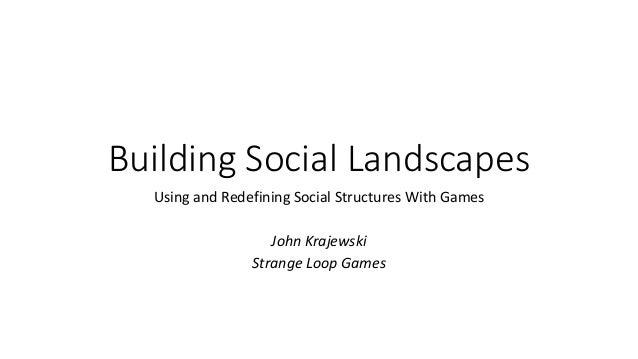 Building Social Landscapes Using and Redefining Social Structures With Games John Krajewski Strange Loop Games
