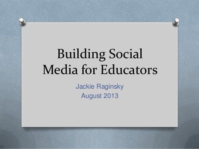 Building Social Media for Educators Jackie Raginsky August 2013