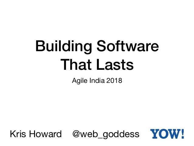 Building Software That Lasts Agile India 2018 Kris Howard @web_goddess