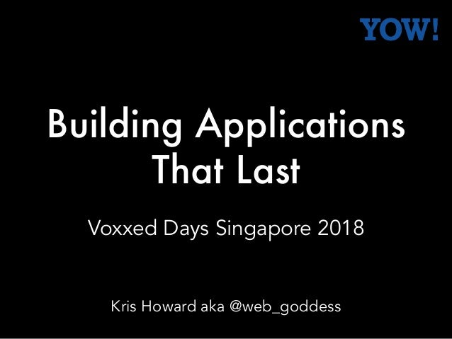 Building Applications That Last Voxxed Days Singapore 2018 Kris Howard aka @web_goddess