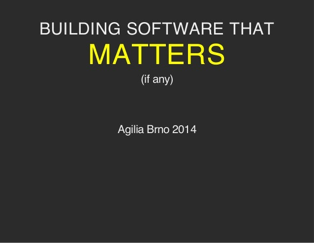 BUILDING SOFTWARE THAT MATTERS (if any) Agilia Brno 2014
