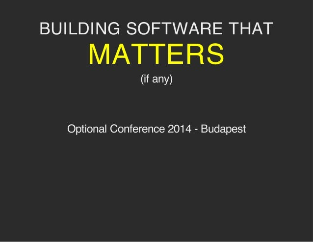 BUILDING SOFTWARE THAT MATTERS (if any) Optional Conference 2014 - Budapest