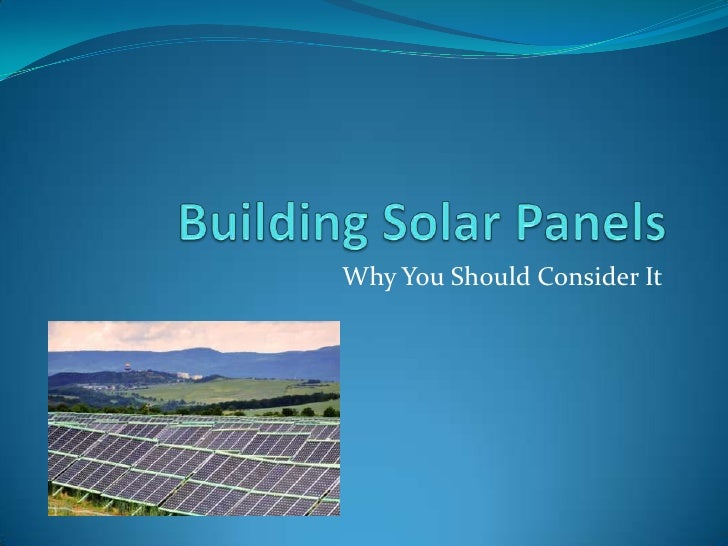 Building Solar Panels<br />Why You Should Consider It<br />