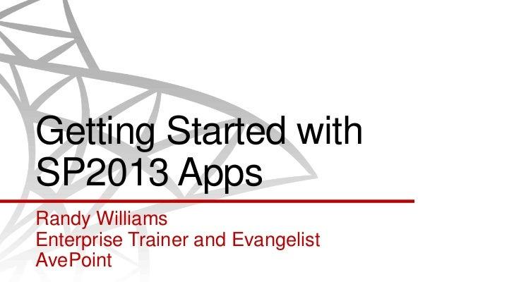 Getting Started withSP2013 AppsRandy WilliamsEnterprise Trainer and EvangelistAvePoint