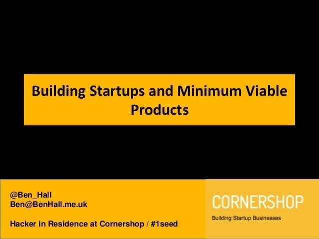 @Ben_HallBen@BenHall.me.ukHacker in Residence at Cornershop / #1seedBuilding Startups and Minimum ViableProducts