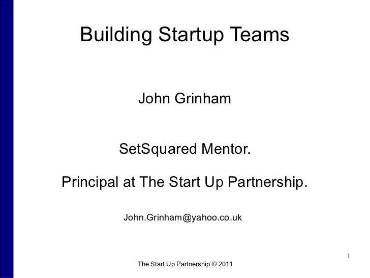 Building Startup Teams           John Grinham        SetSquared Mentor.Principal at The Start Up Partnership.         John...