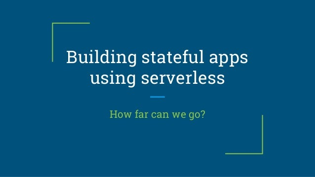 Building stateful apps using serverless How far can we go?