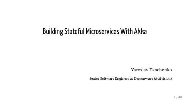 Building Stateful Microservices With Akka Yaroslav Tkachenko Senior Software Engineer at Demonware (Activision) 1 / 40