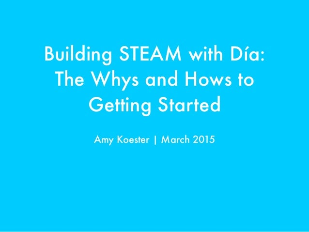 Building STEAM with Día: The Whys and Hows to Getting Started Amy Koester | March 2015