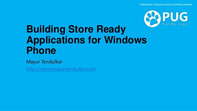 Building Store Ready Applications for Windows Phone Mayur Tendulkar http://www.mayurtendulkar.com Celebrating 10 glorious ...