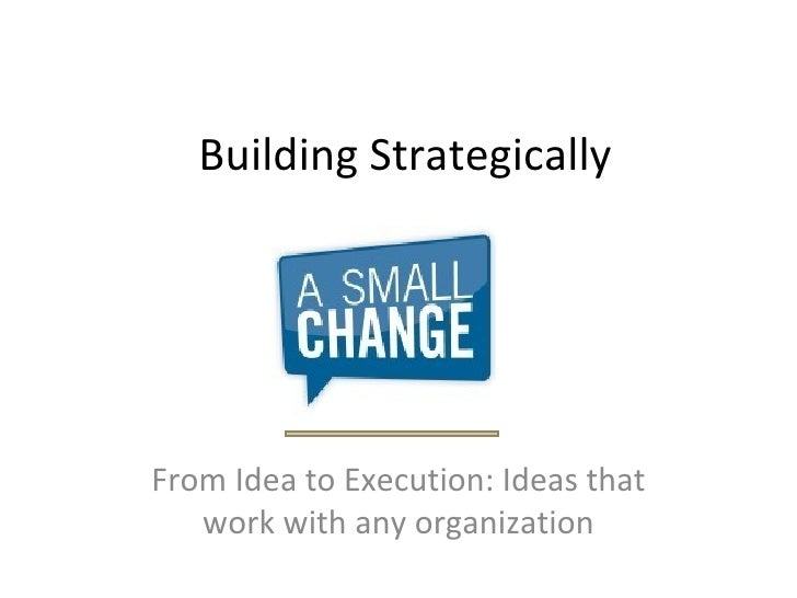 Building Strategically From Idea to Execution: Ideas that work with any organization