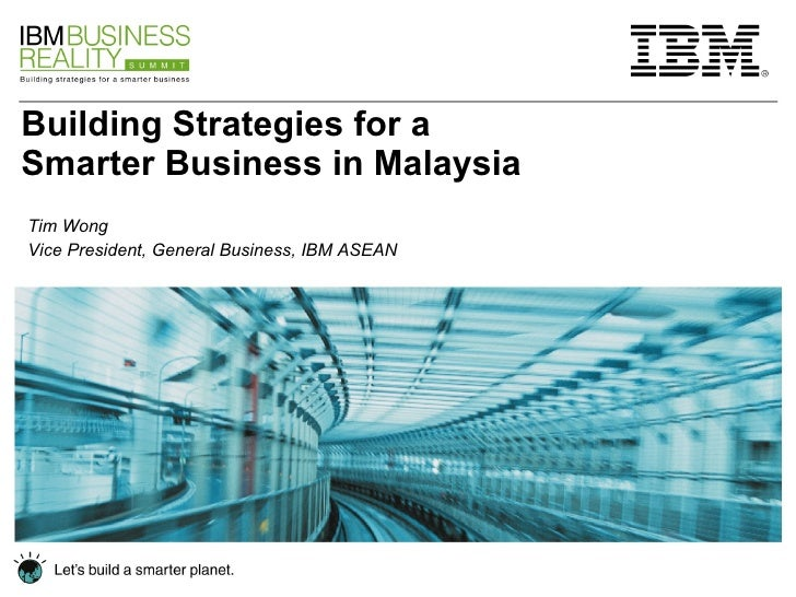 Building Strategies for a Smarter Business in Malaysia Tim Wong Vice President, General Business, IBM ASEAN