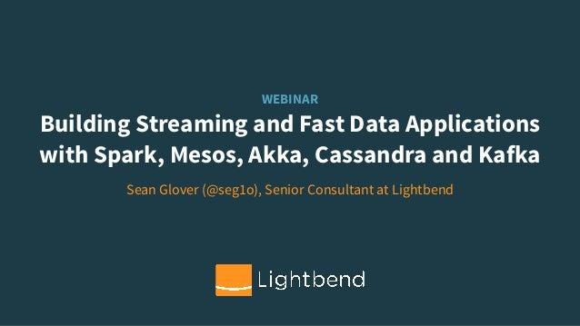 WEBINAR Building Streaming and Fast Data Applications with Spark, Mesos, Akka, Cassandra and Kafka Sean Glover (@seg1o), S...