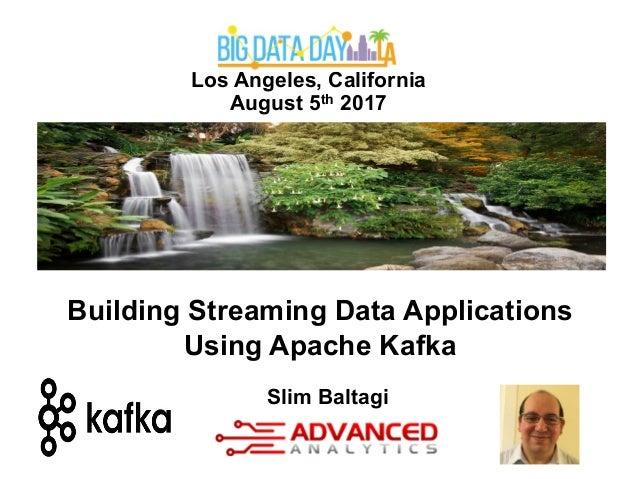 Los Angeles, California August 5th 2017 Slim Baltagi Building Streaming Data Applications Using Apache Kafka