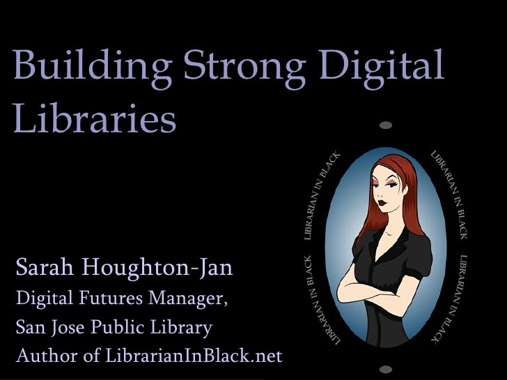 Building Strong Digital Libraries Sarah Houghton-Jan Digital Futures Manager,  San Jose Public Library Author of Librarian...