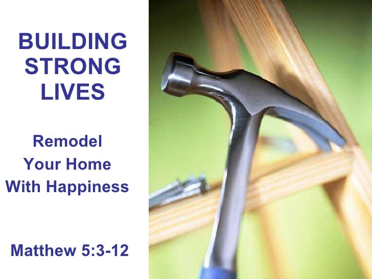 BUILDING STRONG LIVES Remodel  Your Home  With Happiness  Matthew 5:3-12