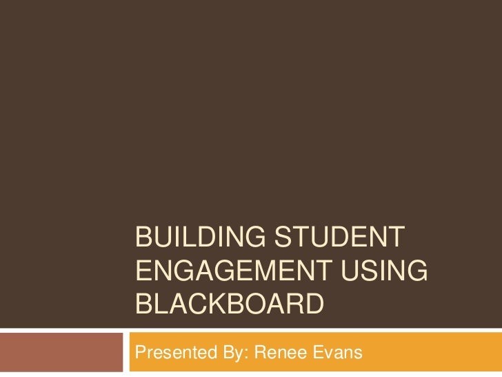 BUILDING STUDENTENGAGEMENT USINGBLACKBOARDPresented By: Renee Evans