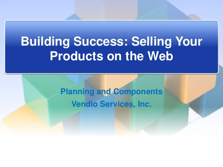 Building Success: Selling Your     Products on the Web      Planning and Components        Vendio Services, Inc.