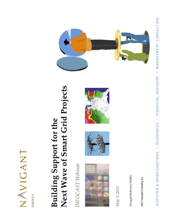 ENERGYBuilding Support for theNext Wave of Smart Grid ProjectsINFOCAST WebinarMay 5, 2011Navigant Reference: 830282©2011 N...