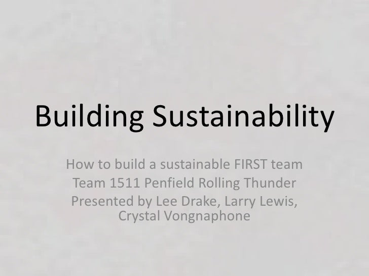 Building Sustainability  How to build a sustainable FIRST team   Team 1511 Penfield Rolling Thunder   Presented by Lee Dra...