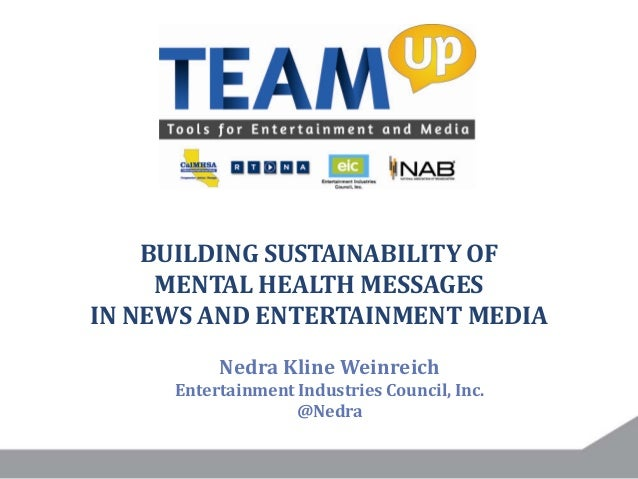 BUILDING SUSTAINABILITY OF MENTAL HEALTH MESSAGES IN NEWS AND ENTERTAINMENT MEDIA Nedra Kline Weinreich Entertainment Indu...