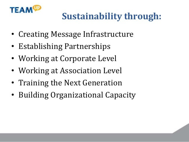Sustainability through: • Creating Message Infrastructure • Establishing Partnerships • Working at Corporate Level • Worki...