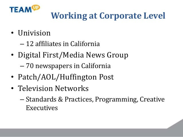 Working at Corporate Level • Univision – 12 affiliates in California • Digital First/Media News Group – 70 newspapers in C...