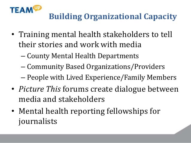 Building Organizational Capacity • Training mental health stakeholders to tell their stories and work with media – County ...