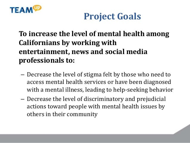 Project Goals To increase the level of mental health among Californians by working with entertainment, news and social med...