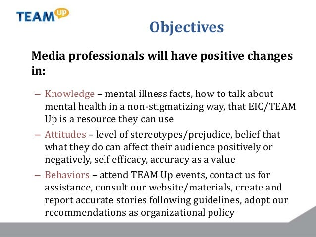 Objectives Media professionals will have positive changes in: – Knowledge – mental illness facts, how to talk about mental...