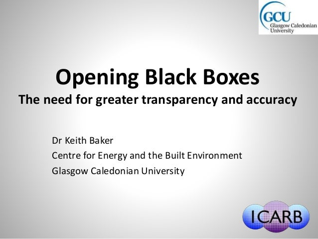 Opening Black Boxes The need for greater transparency and accuracy Dr Keith Baker Centre for Energy and the Built Environm...